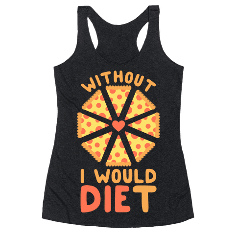 Without Pizza I Would Diet Racerback Tank Top