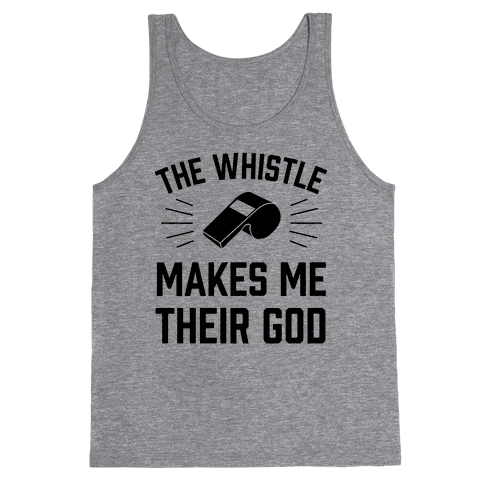 The Whistle Makes Me Their God Tank Top
