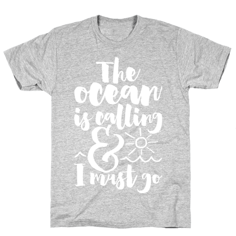 The Ocean Is Calling And I Must Go Mens T-Shirt