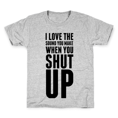 I Love the Sound You Make When You Shut Up Kids T-Shirt