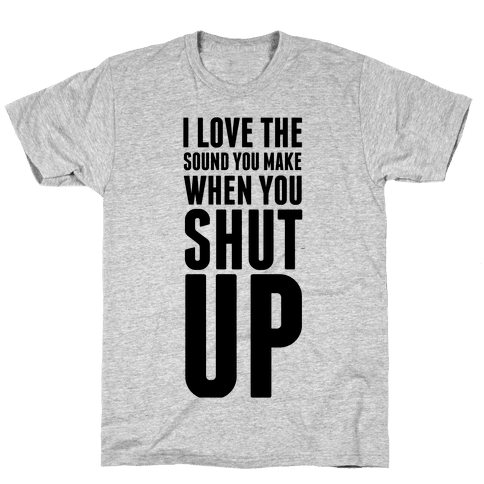 I Love the Sound You Make When You Shut Up Mens T-Shirt
