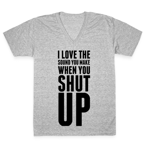 I Love the Sound You Make When You Shut Up V-Neck Tee Shirt