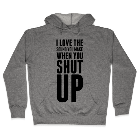 I Love the Sound You Make When You Shut Up Hooded Sweatshirt