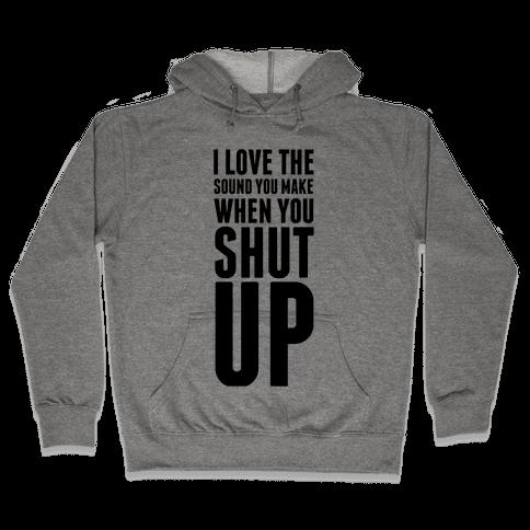 I Love the Sound You Make When You Shut Up Hooded Sweatshirt
