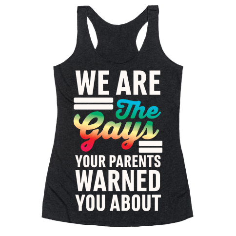 We are the Gays Your Parents Warned You About Racerback Tank Top