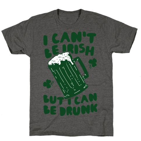 I Can't Be Irish But I Can Be Drunk T-Shirt