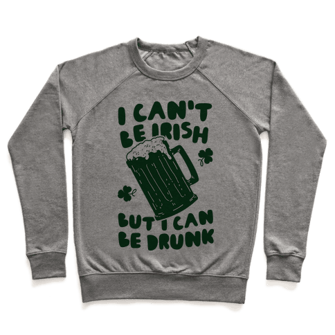 I Can't Be Irish But I Can Be Drunk Pullover