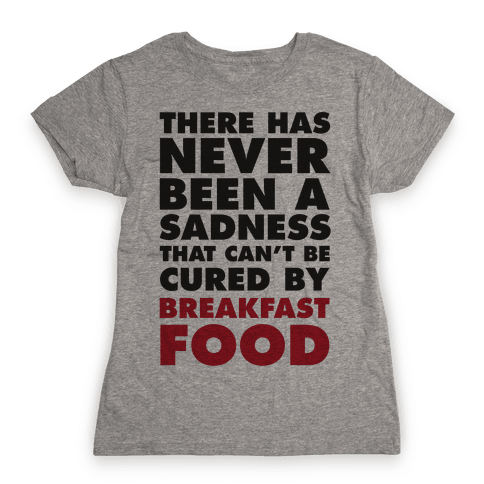 There Has Never Been A Sadness That Can't Be Cured By Breakfast Food Womens T-Shirt