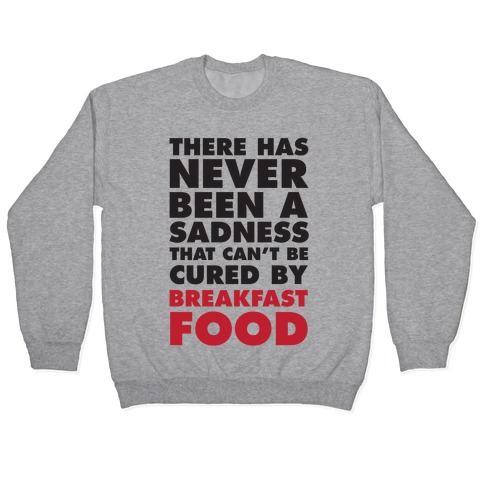 There Has Never Been A Sadness That Can't Be Cured By Breakfast Food Pullover