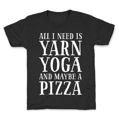 All I Need Is Yarn, Yoga and Maybe a Pizza Kids T-Shirt
