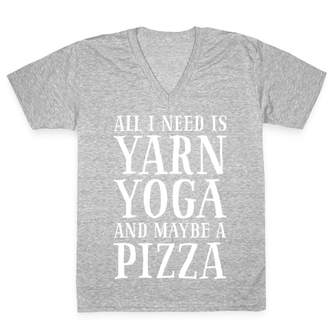 All I Need Is Yarn, Yoga and Maybe a Pizza V-Neck Tee Shirt