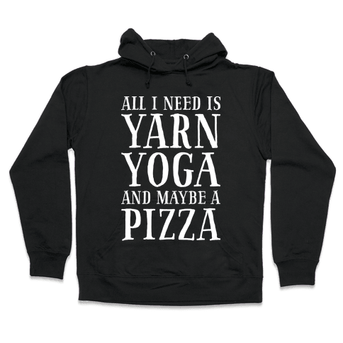 All I Need Is Yarn, Yoga and Maybe a Pizza Hooded Sweatshirt