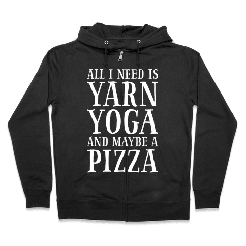 All I Need Is Yarn, Yoga and Maybe a Pizza Zip Hoodie