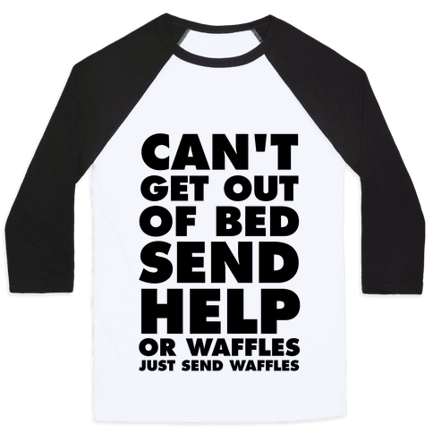 Can't Get Out Of Bed, Send Help (Or Waffles, Just Send Waffles) Baseball Tee