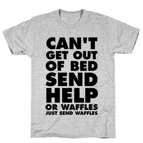 Can't Get Out Of Bed, Send Help (Or Waffles, Just Send Waffles) Mens T-Shirt