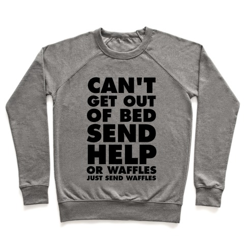 Can't Get Out Of Bed, Send Help (Or Waffles, Just Send Waffles) Pullover