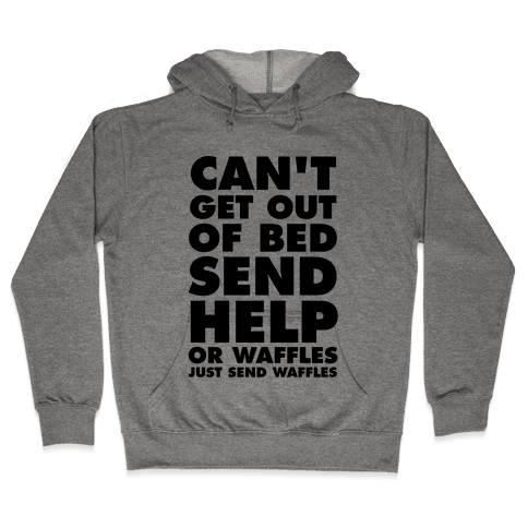 Can't Get Out Of Bed, Send Help (Or Waffles, Just Send Waffles) Hooded Sweatshirt