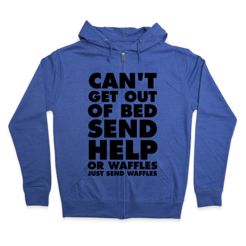 Can't Get Out Of Bed, Send Help (Or Waffles, Just Send Waffles) Zip Hoodie