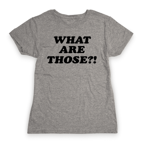 What are Those?! Womens T-Shirt