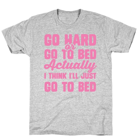 Go Hard or Go To Bed! Actually I Think I'll Just Go To Bed Mens T-Shirt