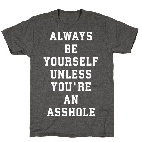 Always Be Yourself Unless You're An Asshole T-Shirt