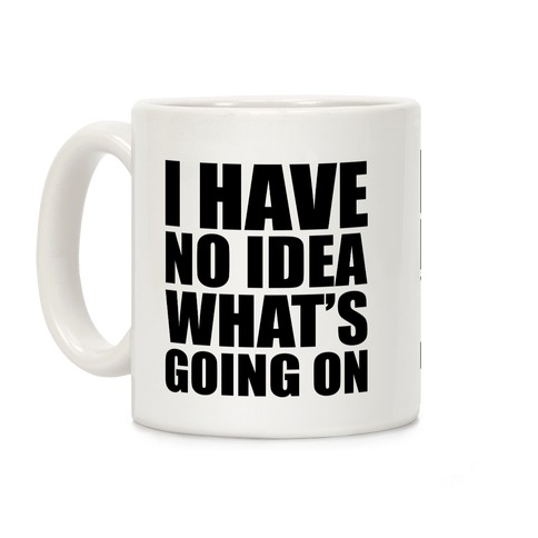 I Have No Idea What's Going On Coffee Mug
