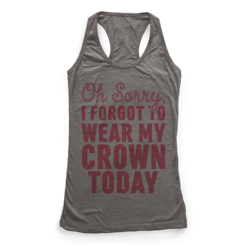 Oh Sorry, I Forgot to Wear My Crown Today Racerback Tank Top