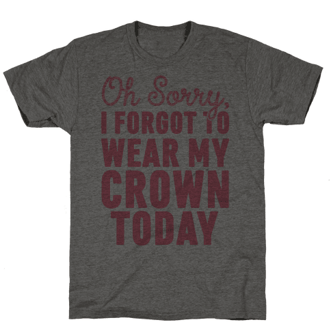 Oh Sorry, I Forgot to Wear My Crown Today Mens T-Shirt