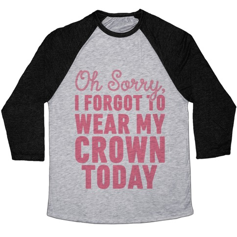 Oh Sorry, I Forgot to Wear My Crown Today Baseball Tee