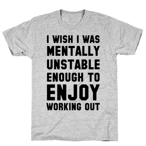 I Wish I Was Mentally Unstable Enough To Enjoy Working Out Mens T-Shirt