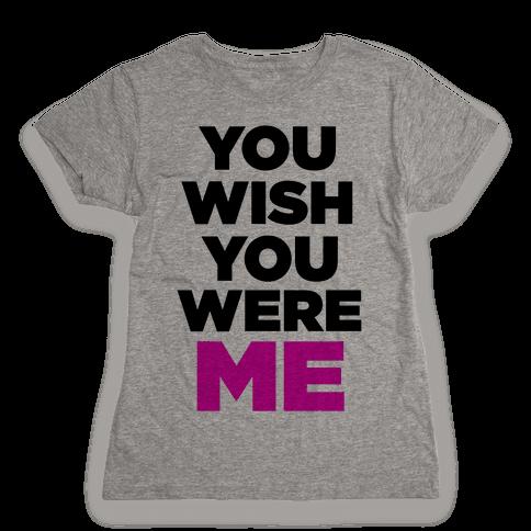 You Wish You Were ME! Womens T-Shirt