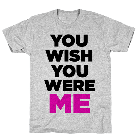 You Wish You Were ME! Mens T-Shirt