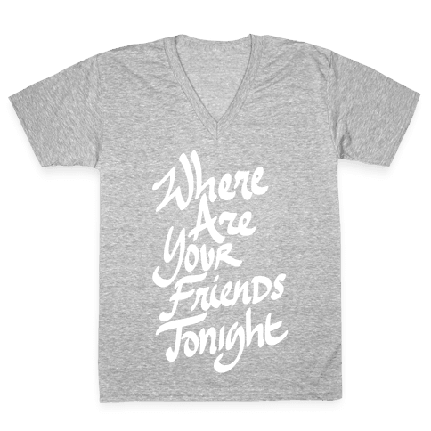 Where Are Your Friends Tonight V-Neck Tee Shirt