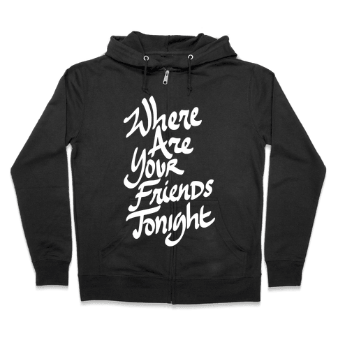 Where Are Your Friends Tonight Zip Hoodie