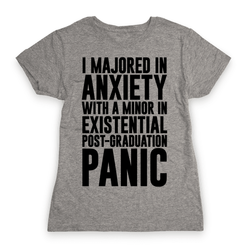 I Majored In Anxiety With A Minor In Existential Post-Graduation Panic Womens T-Shirt