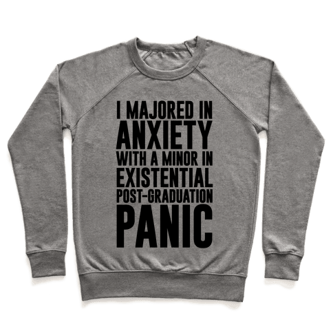 I Majored In Anxiety With A Minor In Existential Post-Graduation Panic Pullover