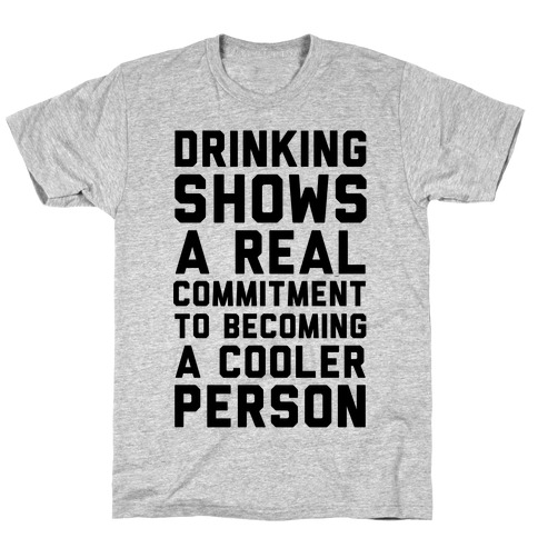 Drinking Shows a Real Commitment to Becoming a Cooler Person Mens T-Shirt