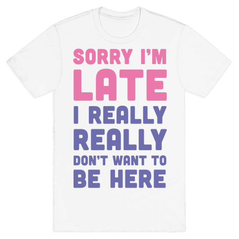 Sorry I'm Late, I Really Really Don't Want To Be Here Mens T-Shirt