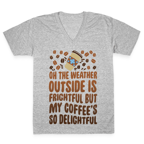 Oh The Weather Outside Is Frightful But My Tea Is So Delightful V-Neck Tee Shirt
