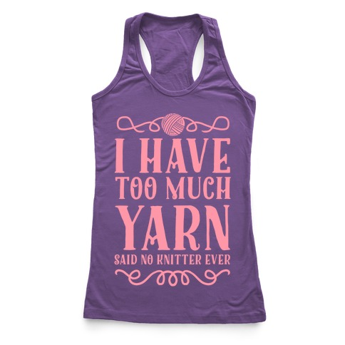 """""""I Have Too Much Yarn"""" Said No Knitter Ever Racerback Tank Top"""