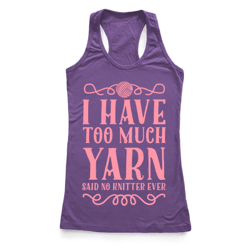 """I Have Too Much Yarn"" Said No Knitter Ever Racerback Tank Top"