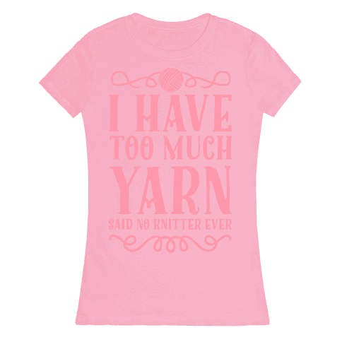 """I Have Too Much Yarn"" Said No Knitter Ever Womens T-Shirt"