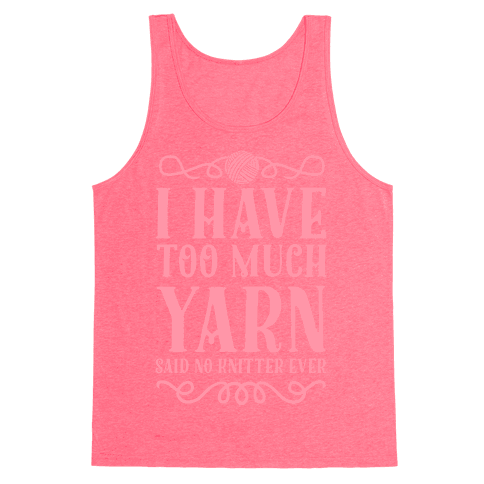 """""""I Have Too Much Yarn"""" Said No Knitter Ever Tank Top"""