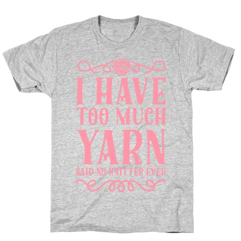 """I Have Too Much Yarn"" Said No Knitter Ever T-Shirt"