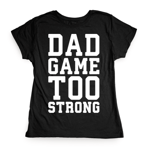 Dad Game Too Strong Womens T-Shirt