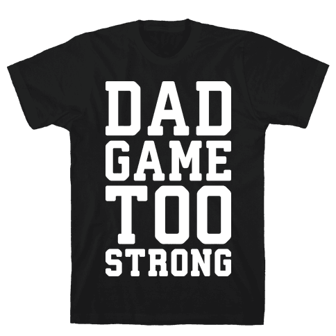 Dad Game Too Strong Mens T-Shirt