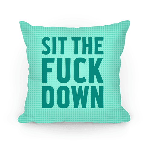 Sit The F*** Down Pillow