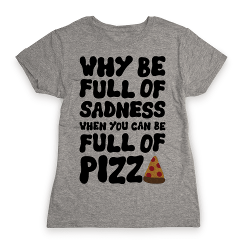 Full Of Pizza Not Sadness Womens T-Shirt