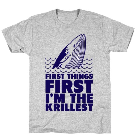 First Things First I'm the Krillest T-Shirt