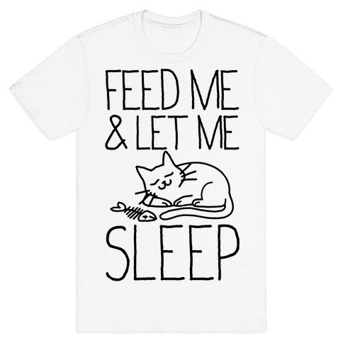 Feed Me and Let me Sleep Mens T-Shirt
